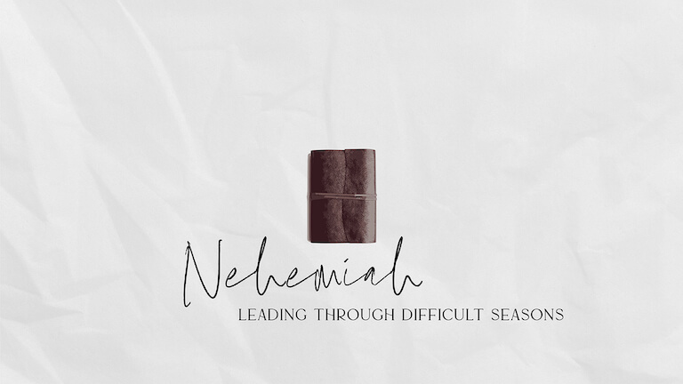 Nehemiah: Leading Through Difficult Seasons