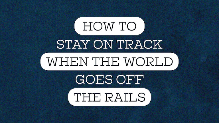 How To Stay On Track When The World Goes Off The Rails